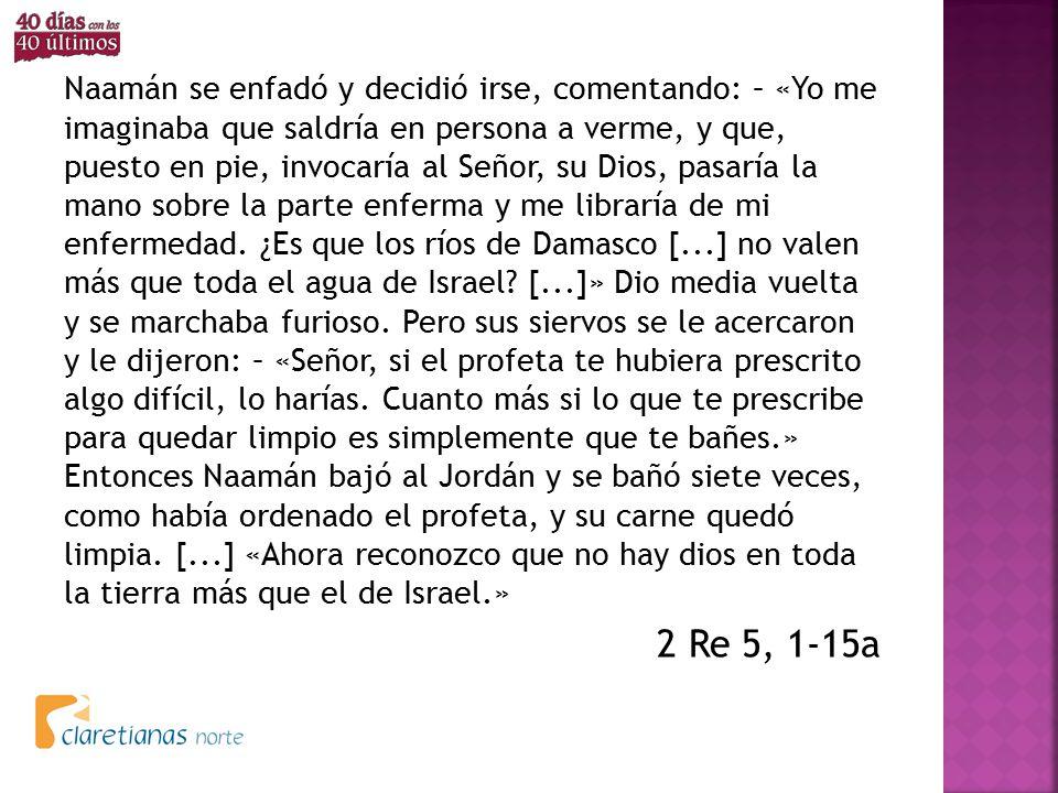 Naamán se enfadó y decidió irse, comentando: – «Yo me imaginaba que saldría en persona a verme, y que, puesto en pie, invocaría al Señor, su Dios, pasaría la mano sobre la parte enferma y me libraría de mi enfermedad. ¿Es que los ríos de Damasco [...] no valen más que toda el agua de Israel [...]» Dio media vuelta y se marchaba furioso. Pero sus siervos se le acercaron y le dijeron: – «Señor, si el profeta te hubiera prescrito algo difícil, lo harías. Cuanto más si lo que te prescribe para quedar limpio es simplemente que te bañes.» Entonces Naamán bajó al Jordán y se bañó siete veces, como había ordenado el profeta, y su carne quedó limpia. [...] «Ahora reconozco que no hay dios en toda la tierra más que el de Israel.»